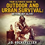 Your Ultimate Guide to Outdoor and Urban Survival: Getting Out Alive! | J. D. Rockefeller