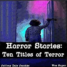Horror Stories: Ten Titles of Terror Audiobook by Jeffrey Jeschke Narrated by Wes Super