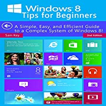 Windows 8 Tips for Beginners, 2nd Edition: A Simple, Easy, and Efficient Guide to a Complex System of Windows 8! Audiobook by Sam Key Narrated by Millian Quinteros