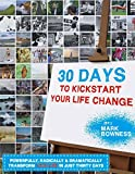 30 Days To Kickstart Your Life Change: Powerfully, Radically & Dramatically Transform Your Life In Just 30 Days