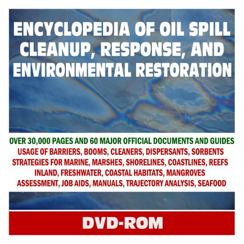 Encyclopedia of Oil Spill Cleanup, Response, and Environmental Restoration - Official Guides and Manuals on Containment, Countermeasures, and Cleanup for Coastlines, Marshes, Wildlife (DVD-ROM) PDF