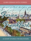 Learn German With Stories: Ferien in Frankfurt - 10 Short Stories for Beginners (German Edition)
