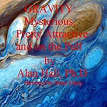 Gravity: Mysterious, Pretty Attractive and on the Pull (       UNABRIDGED) by Alan Hall, PhD Narrated by Irene Dipty