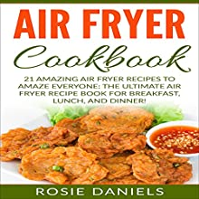 Air Fryer Cookbook: 21 Amazing Air Fryer Recipes to Amaze Everyone: The Ultimate Air Fryer Recipe Book for Breakfast, Lunch, and Dinner! Audiobook by Rosie Daniels Narrated by Kelly McGee