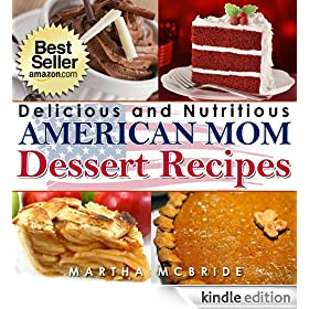 "Delicious and Nutritious American Mom Dessert Recipes: Affordable, Easy and Tasty Meals You Will Love (Bestselling ""American Mom"" Recipes Book 4)"