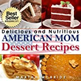 """Delicious and Nutritious American Mom Dessert Recipes: Affordable, Easy and Tasty Meals You Will Love (Bestselling """"American Mom"""" Recipes Book 4) ~ Martha McBride"""