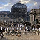 The Tuileries Palace: The History and Legacy of France's Famous Royal Palace Hörbuch von  Charles River Editors Gesprochen von: Jim D. Johnston