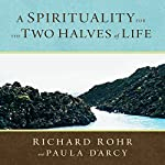 A Spirituality for the Two Halves of Life | Richard Rohr,Paula D'Arcy