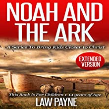 Noah and the Ark - Extended Edition: For Children and Young Adults: A Series That Brings Kids Closer to Christ (       UNABRIDGED) by Law Payne Narrated by Helen Cricco