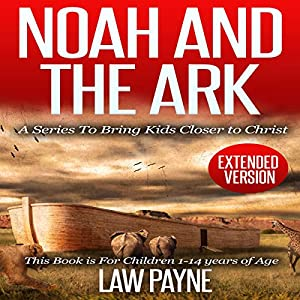 Noah and the Ark - Extended Edition: For Children and Young Adults: A Series That Brings Kids Closer to Christ | [Law Payne]