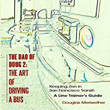 The Dao of Doug 2: The Art of Driving a Bus: Keeping Zen in San Francisco Transit: A Line Trainer's Guide (       UNABRIDGED) by Douglas Meriwether Narrated by Douglas Meriwether