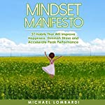 Mindset Manifesto: 37 Habits That Will Improve Happiness, Diminish Stress and Accelerate Peak Performance | Michael Lombardi