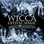 Wicca Crystal Magic: A Beginner's Guide to Practicing Wiccan Crystal Magic, with Simple Crystal Spells | Lisa Chamberlain