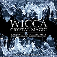 Wicca Crystal Magic: A Beginner's Guide to Practicing Wiccan Crystal Magic, with Simple Crystal Spells (       UNABRIDGED) by Lisa Chamberlain Narrated by Kris Keppeler