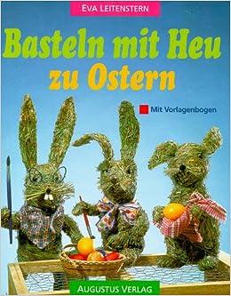 Basteln mit Heu zu Ostern. Anleitungen und Vorlagen.: Eva Leitenstern