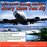 How to Get Cheap Airfare Every Time You Fly– Updated for 2011–This Guide Reveals Carefully Guarded Secrets on How to Find Cheap Airfares and Get the … Get the Seat You Want Every Time You Fly