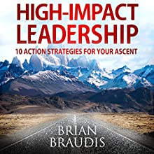 High Impact Leadership: 10 Action Strategies for Your Ascent Audiobook by Brian Braudis Narrated by Brian Braudis