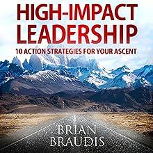 High Impact Leadership: 10 Action Strategies for Your Ascent | Livre audio Auteur(s) : Brian Braudis Narrateur(s) : Brian Braudis