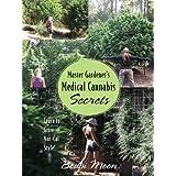 Master Gardener's Medical Cannabis Secrets: Learn to Grow Marijuana Nor-Cal Style! ~ Bodhi Moon