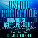 Astral Projection: The Amazing Secret of Astral Projection: The Beginners Guidebook to Traveling on the Astral Plane | Michele Gilbert