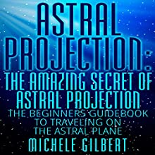 Astral Projection: The Amazing Secret of Astral Projection: The Beginners Guidebook to Traveling on the Astral Plane (       UNABRIDGED) by Michele Gilbert Narrated by John Edmondson