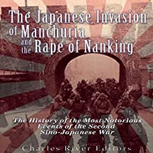The Japanese Invasion of Manchuria and the Rape of Nanking: The History of the Most Notorious Events of the Second Sino-Japanese War Audiobook by  Charles River Editors Narrated by Colin Fluxman