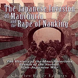 The Japanese Invasion of Manchuria and the Rape of Nanking: The History of the Most Notorious Events of the Second Sino-Japanese War Hörbuch von  Charles River Editors Gesprochen von: Colin Fluxman