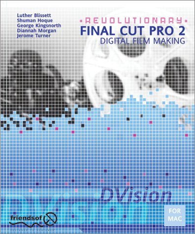 Revolutionary Final Cut Pro 2 Digital Film Making with Planning, Shooting, Workflow, Capturing Video, FX, Filters, Transitions, Titling, Sound, Output, Distribution, and EPK creation (with CD-Rom)