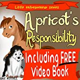 Childrens Book: Apricots Responsibility (Including FREE Audio & Video Book Version) developing kids book (Little Entrepreneur Series 8)