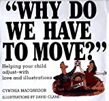img - for Why Do We Have to Move?: Helping Your Child Adjust-With Love and Illustrations book / textbook / text book