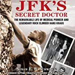 JFK's Secret Doctor: The Remarkable Life of Medical Pioneer and Legendary Rock Climber Hans Kraus | E.B. Schwartz