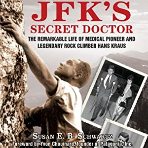 JFK's Secret Doctor: The Remarkable Life of Medical Pioneer and Legendary Rock Climber Hans Kraus | [E.B. Schwartz]
