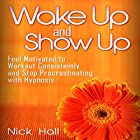 Wake Up and Show Up: Feel Motivated to Workout Consistently and Stop Procrastinating with Hypnosis Rede von Nick Hall Gesprochen von:  ZenDen Studios