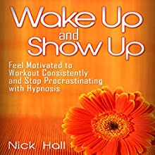 Wake Up and Show Up: Feel Motivated to Workout Consistently and Stop Procrastinating with Hypnosis Speech by Nick Hall Narrated by  ZenDen Studios
