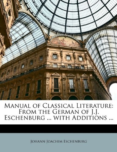 Manual of Classical Literature: From the German of J.J. Eschenburg ... with Additions ...
