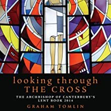 Looking Through the Cross: The Archbishop of Canterbury's Lent Book 2014 Audiobook by Graham Tomlin Narrated by David George
