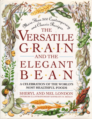 The Versatile Grain and the Elegant Bean: A Celebration of the World's Most Healthful Foods by Sheryl London, Mel London