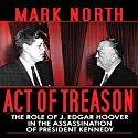 Act of Treason: The Role of J. Edgar Hoover in the Assassination of President Kennedy (       UNABRIDGED) by Mark North Narrated by William Hughes