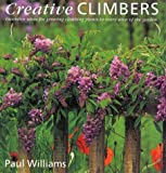 Creative Climbers: Inventive Ideas for Growing Plants in Every Area of the Garden Paul Williams