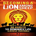 Becoming a Lion Among Sheep: 56 Habits to Dominate Life & Achieve Your Goals (       UNABRIDGED) by SJ, Ignore Limits Narrated by Jason Lovett
