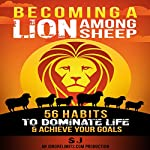 Becoming a Lion Among Sheep: 56 Habits to Dominate Life & Achieve Your Goals |  SJ, Ignore Limits
