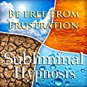 Be Free from Frustration Subliminal Affirmations: Release Tension & Deal with Stress, Solfeggio Tones, Binaural Beats, Self Help Meditation Hypnosis  by Subliminal Hypnosis Narrated by Joel Thielke