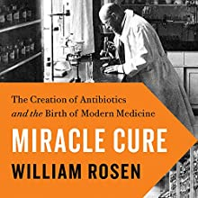Miracle Cure: The Creation of Antibiotics and the Birth of Modern Medicine | Livre audio Auteur(s) : William Rosen Narrateur(s) : Rob Shapiro