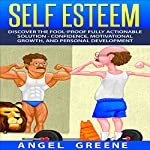 Self Esteem: Discover the Fool-Proof Fully Actionable Solution - Confidence, Motivational Growth, and Personal Development | Angel Greene