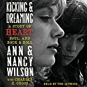 Kicking and Dreaming: A Story of Heart, Soul, and Rock and Roll Audiobook by Ann Wilson, Nancy Wilson Narrated by Ann Wilson, Nancy Wilson