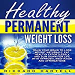 Healthy Permanent Weight Loss: Train Your Brain to Lose Weight Naturally, Eat Healthy Effortlessly and Slim Down for Life with Hypnosis, Meditation and Affirmations | Richard Hartell