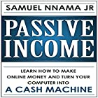 Passive Income: Learn How to Make Money Online and Turn Your Computer into a Cash Machine Hörbuch von Samuel Nnama JR Gesprochen von: Nathan W Wood
