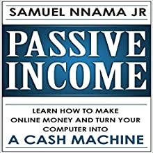 Passive Income: Learn How to Make Money Online and Turn Your Computer into a Cash Machine Audiobook by Samuel Nnama JR Narrated by Nathan W Wood