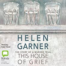 This House of Grief: The Story of a Murder Trial Audiobook by Helen Garner Narrated by Kate Hood