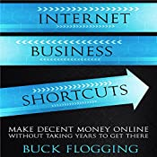 Internet Business Shortcuts: Make Decent Money Online Without Taking Years to Get There | [Buck Flogging]